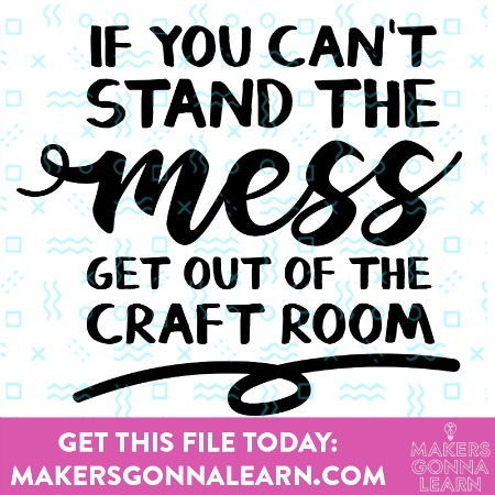 If You Can't Stand The Mess, Get Out Of The Craft Room 1