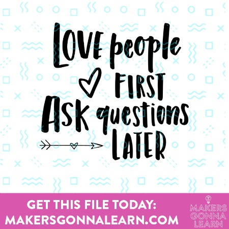 Love People First, Ask Questions Later