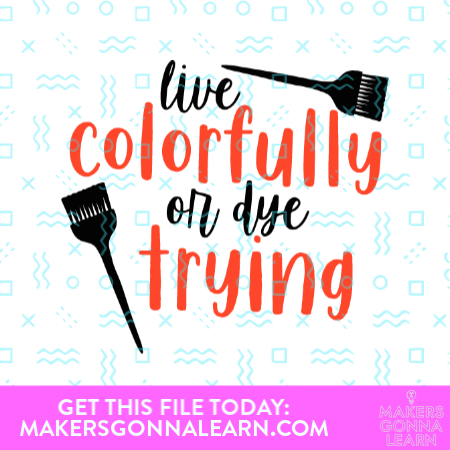 Live Colorfully Or Dye Trying